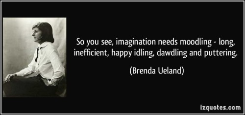 quote-so-you-see-imagination-needs-moodling-long-inefficient-happy-idling-dawdling-and-puttering-brenda-ueland-287895.jpg